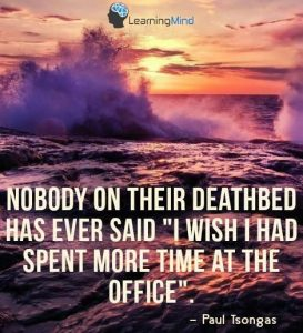 "Nobody on their deathbed ever said, ""I wish I had spend more time at the office."" But for an entrepreneur, sometimes you have to."